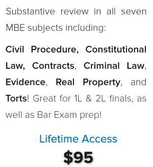 Substantive review in: Constitutional Law, Contracts, Criminal Law, Evidence, Real Property, and Torts! $95 Lifetime Access